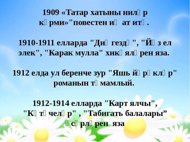 """1909 «Татар хатыны ниләр күрми»""""повестен иҗат итә. 1910-1911 елларда """"Диңгезд..."""