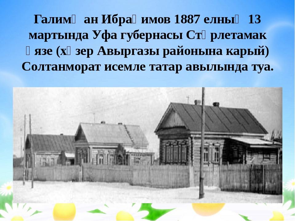 Галимҗан Ибраһимов 1887 елның 13 мартында Уфа губернасы Стәрлетамак өязе (хәз...