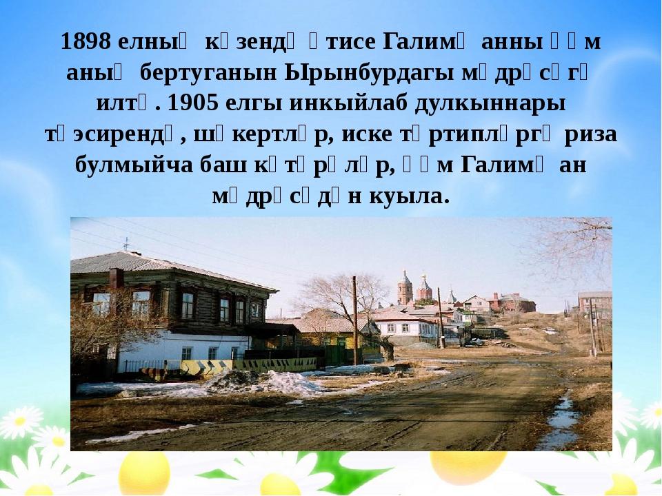 1898 елның көзендә әтисе Галимҗанны һәм аның бертуганын Ырынбурдагы мәдрәсәгә...