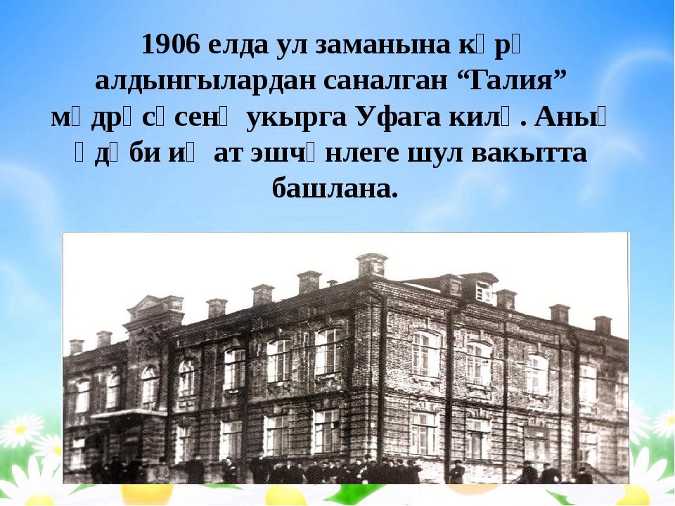 """1906 елда ул заманына күрә алдынгылардан саналган """"Галия"""" мәдрәсәсенә укырга..."""