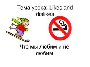 Тема урока: Likes and dislikes Что мы любим и не любим