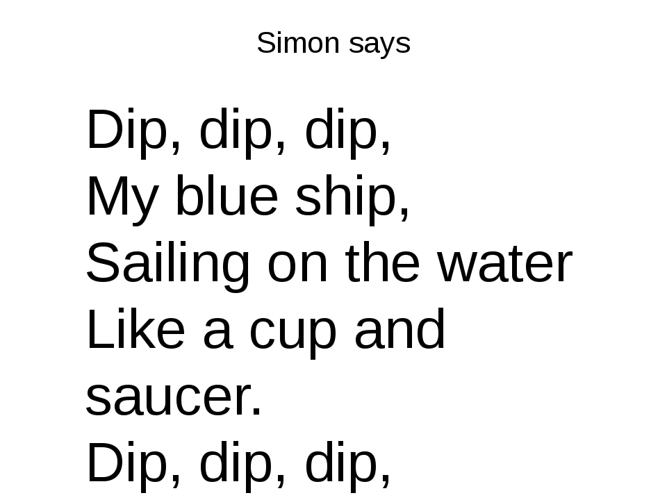 Simon says Dip, dip, dip, My blue ship, Sailing on the water Like a cup and s...