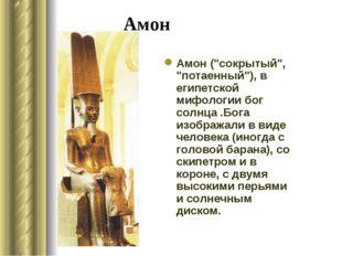 """Амон Амон (""""сокрытый"""", """"потаенный""""), в египетской мифологии бог солнца .Бога"""