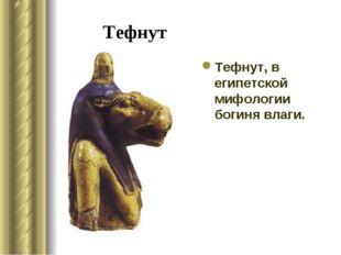 Тефнут Тефнут, в египетской мифологии богиня влаги.
