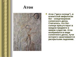 "Атон Атон (""диск солнца""), в египетской мифологии бог - олицетворение солнечн"