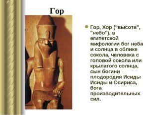 """Гор Гор, Хор (""""высота"""", """"небо""""), в египетской мифологии бог неба и солнца в о"""