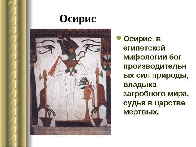 Осирис Осирис, в египетской мифологии бог производительных сил природы, влады...