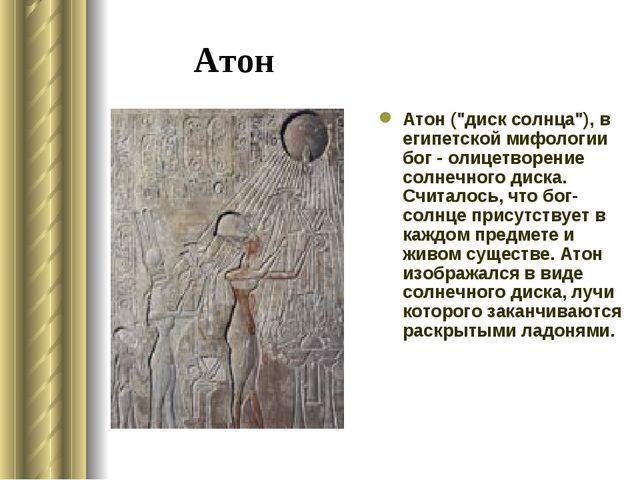 "Атон Атон (""диск солнца""), в египетской мифологии бог - олицетворение солнечн..."