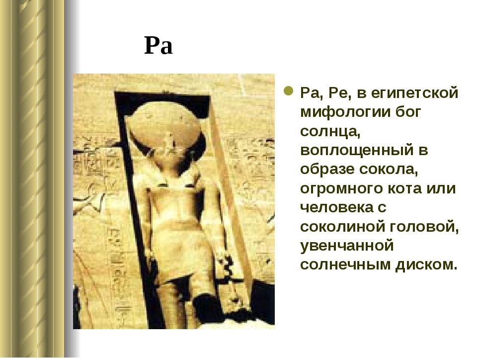 Ра Ра, Ре, в египетской мифологии бог солнца, воплощенный в образе сокола, ог...