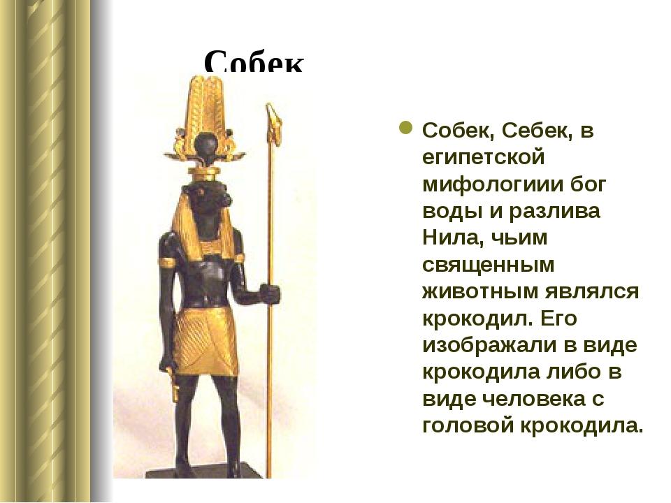 Собек Собек, Себек, в египетской мифологиии бог воды и разлива Нила, чьим свя...