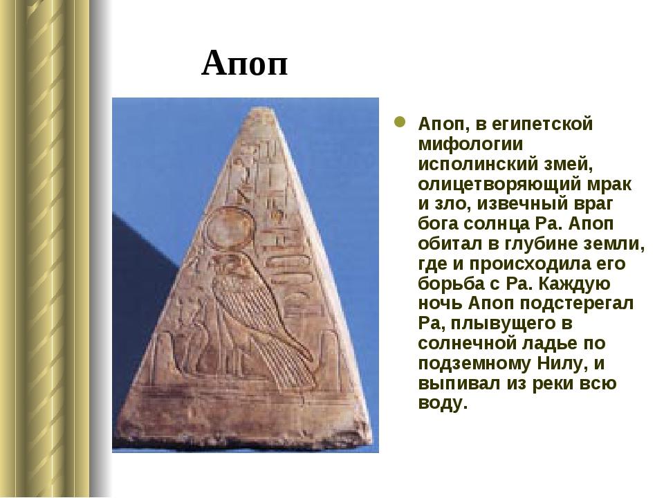 Апоп Апоп, в египетской мифологии исполинский змей, олицетворяющий мрак и зло...