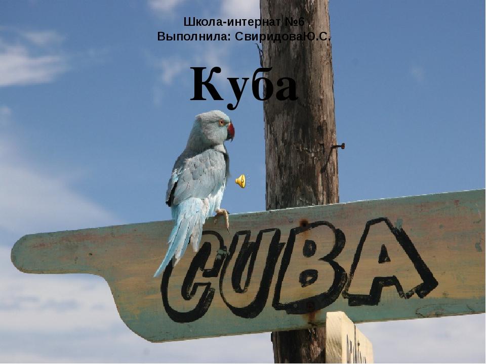 Школа-интернат №6 Выполнила: СвиридоваЮ.С. Куба