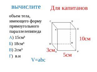 вычислите объем тела, имеющего форму прямоугольного параллелепипеда А) 15см3
