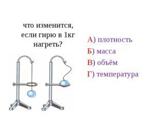 что изменится, если гирю в 1кг нагреть? А) плотность Б) масса В) объём Г) те