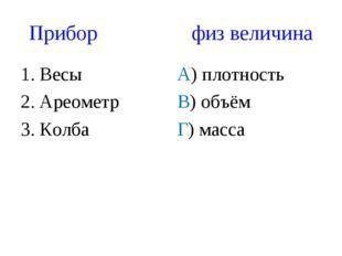Прибор физ величина 1. Весы 2. Ареометр 3. Колба А) плотность В) объём Г) мас