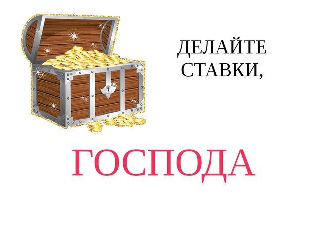 ДЕЛАЙТЕ СТАВКИ, ГОСПОДА