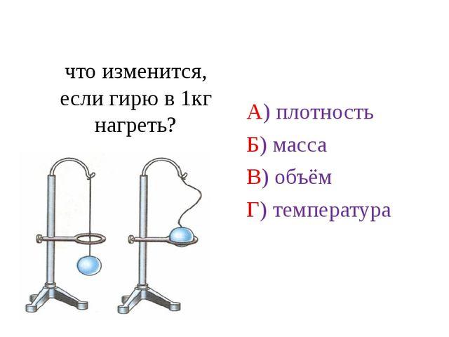 что изменится, если гирю в 1кг нагреть? А) плотность Б) масса В) объём Г) те...
