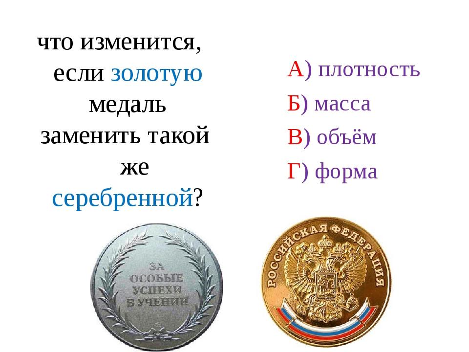 что изменится, если золотую медаль заменить такой же серебренной? А) плотност...