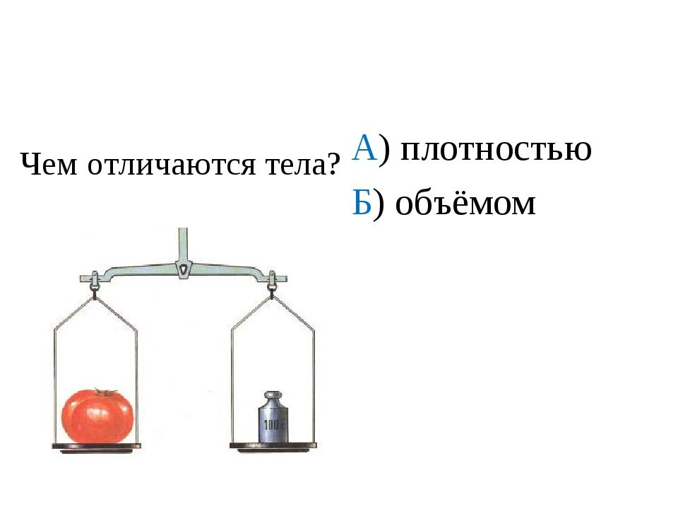 А) плотностью Б) объёмом В) массой Г) ничем Чем отличаются тела?