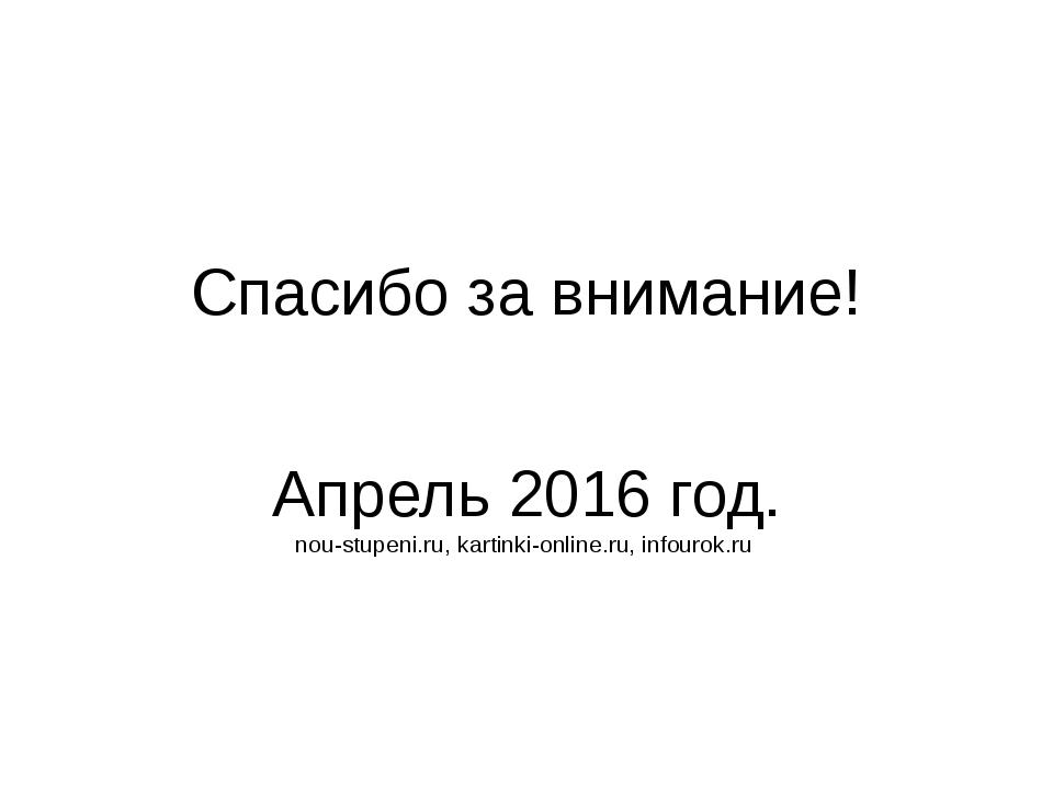Спасибо за внимание! Апрель 2016 год. nou-stupeni.ru, kartinki-online.ru, inf...