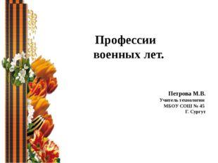 Профессии военных лет. Петрова М.В. Учитель технологии МБОУ СОШ № 45 Г. Сургут