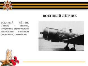 ВОЕННЫЙ ЛЁТЧИК (Пилот) - авиатор, специалист, управляющий летательным аппарат