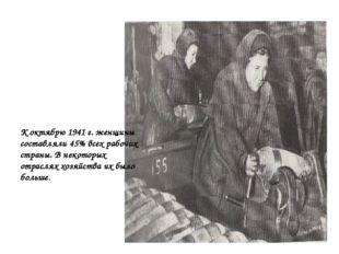 К октябрю 1941 г. женщины составляли 45% всех рабочих страны. В некоторых о