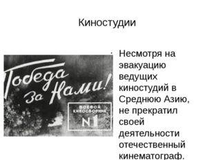 Киностудии Несмотря на эвакуацию ведущих киностудий в Среднюю Азию, не прекра
