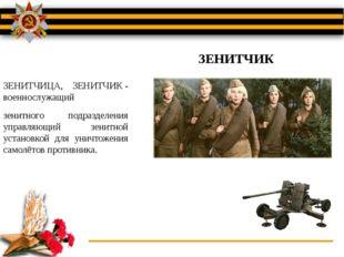 ЗЕНИТЧИЦА, ЗЕНИТЧИК- военнослужащий зенитного подразделения управляющий зени