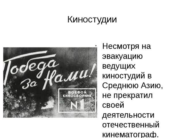 Киностудии Несмотря на эвакуацию ведущих киностудий в Среднюю Азию, не прекра...