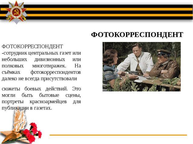 ФОТОКОРРЕСПОНДЕНТ -сотрудник центральных газет или небольших дивизионных или...