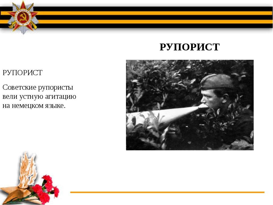 РУПОРИСТ Советские рупористы вели устную агитацию на немецком языке. РУПОРИСТ