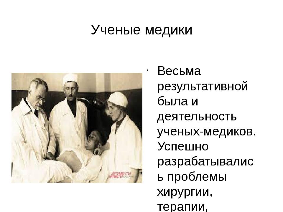 Ученые медики Весьма результативной была и деятельность ученых-медиков. Успеш...