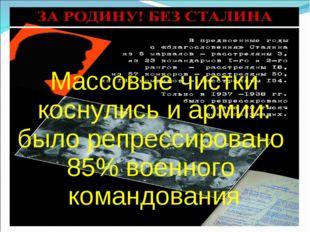 Массовые чистки коснулись и армии: было репрессировано 85% военного командов