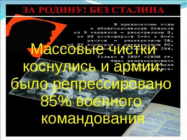 Массовые чистки коснулись и армии: было репрессировано 85% военного командов...