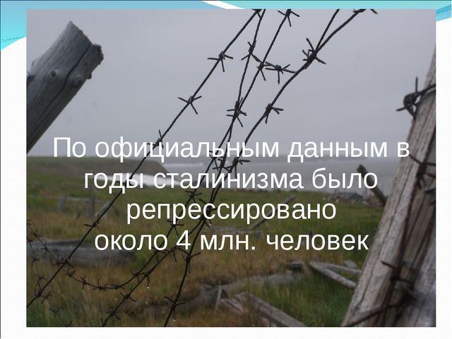 По официальным данным в годы сталинизма было репрессировано около 4 млн. чел...