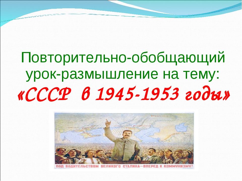 Повторительно-обобщающий урок-размышление на тему: «СССР в 1945-1953 годы»