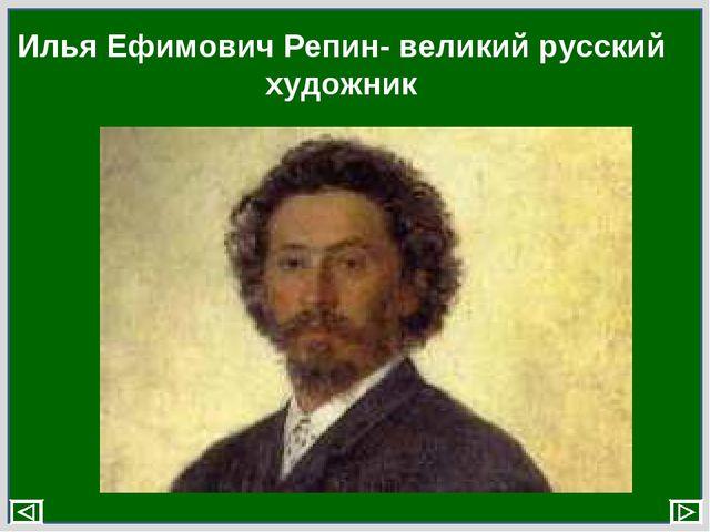 Илья Ефимович Репин- великий русский художник