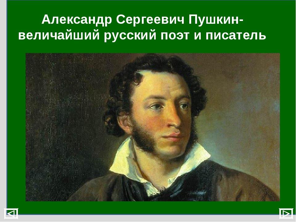 Александр Сергеевич Пушкин- величайший русский поэт и писатель