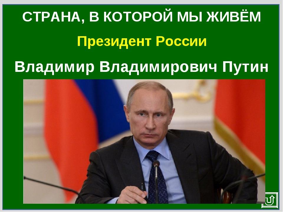 Президент России СТРАНА, В КОТОРОЙ МЫ ЖИВЁМ Владимир Владимирович Путин
