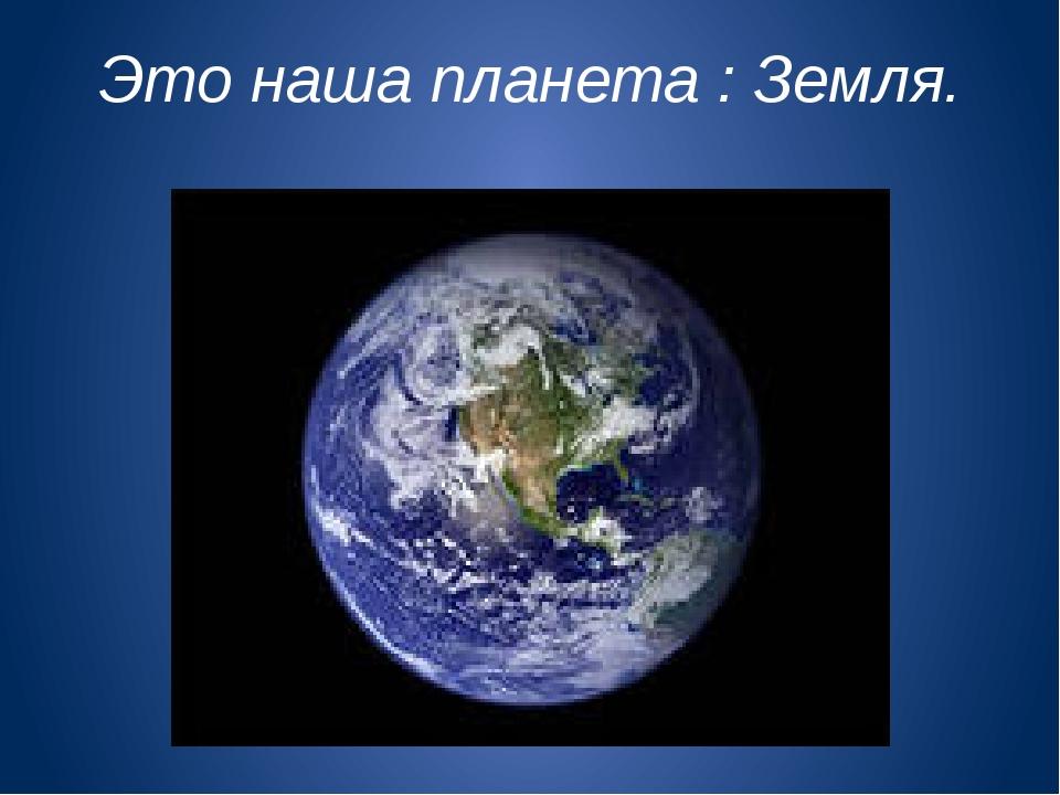 Это наша планета : Земля.