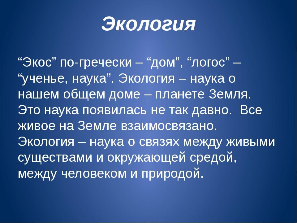 """Экология """"Экос"""" по-гречески – """"дом"""", """"логос"""" – """"ученье, наука"""". Экология – на..."""