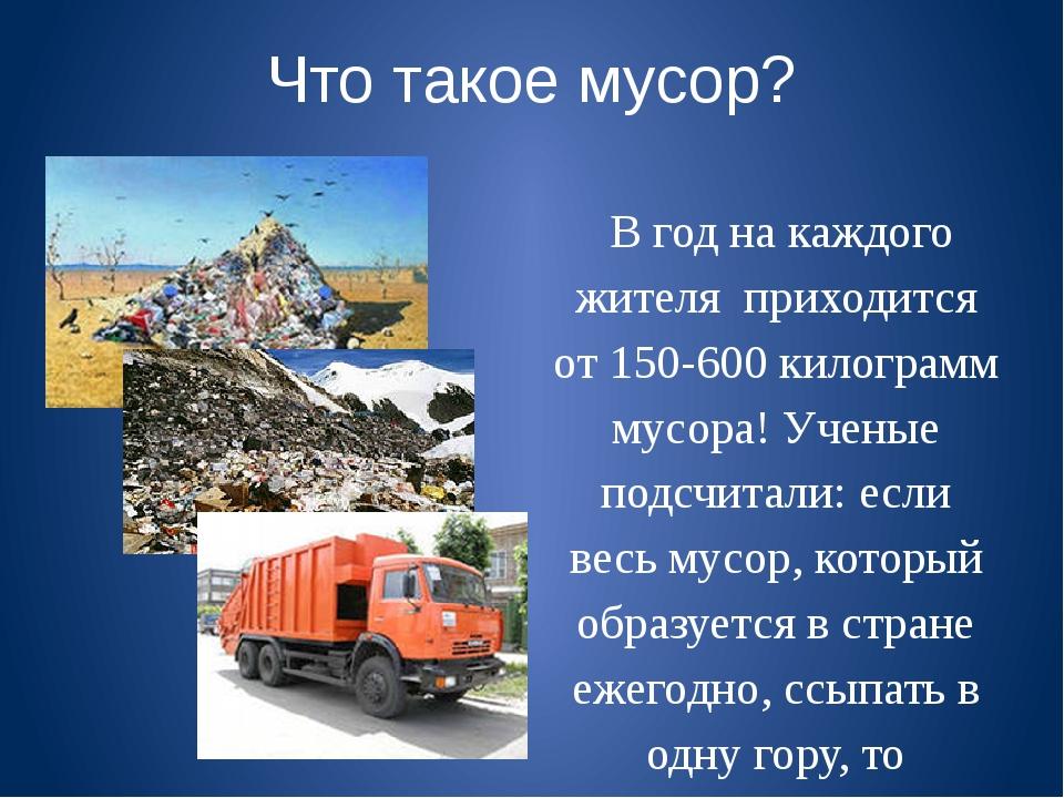 Что такое мусор? В год на каждого жителя приходится от 150-600 килограмм мус...