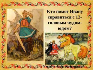 Кто помог Ивану справиться с 12-головым чудом- юдом? Иванов конь прискакал, н