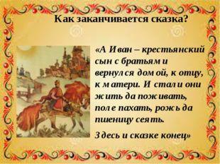 Как заканчивается сказка? «А Иван – крестьянский сын с братьями вернулся домо