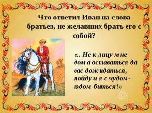 Что ответил Иван на слова братьев, не желавших брать его с собой? «.. Не к ли