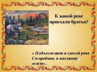 К какой реке приехали братья? « Подъезжают к самой реке Смородине, к калинову