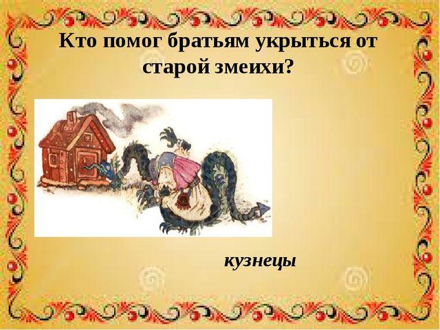 Кто помог братьям укрыться от старой змеихи? кузнецы