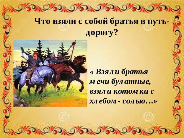 Что взяли с собой братья в путь- дорогу? « Взяли братья мечи булатные, взяли...
