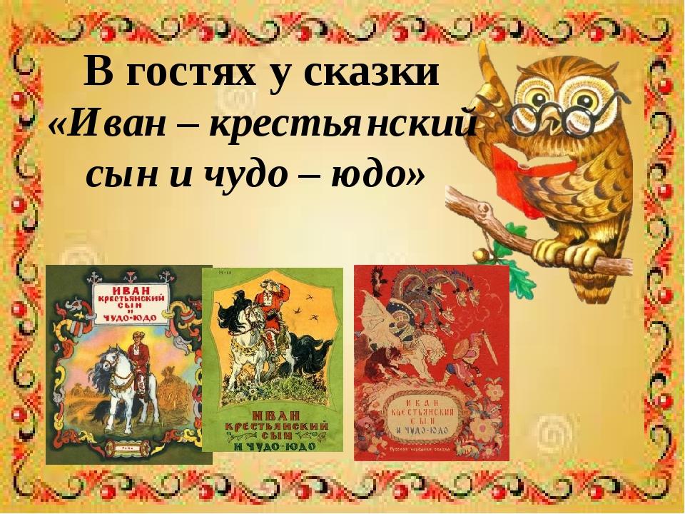 В гостях у сказки «Иван – крестьянский сын и чудо – юдо»